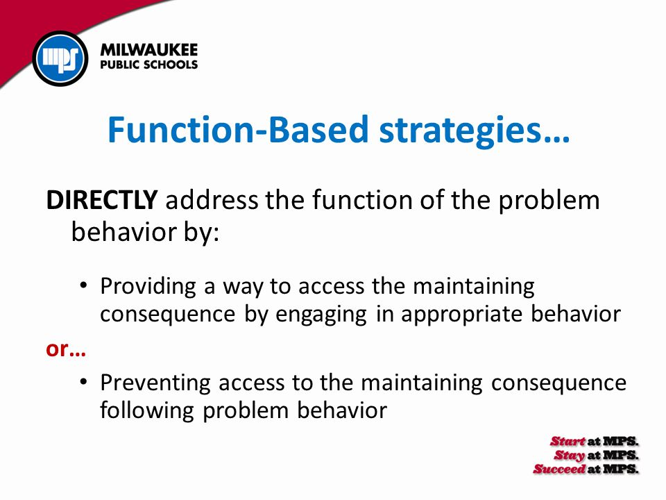 Function-Based strategies… DIRECTLY address the function of the problem behavior by: Providing a way to access the maintaining consequence by engaging