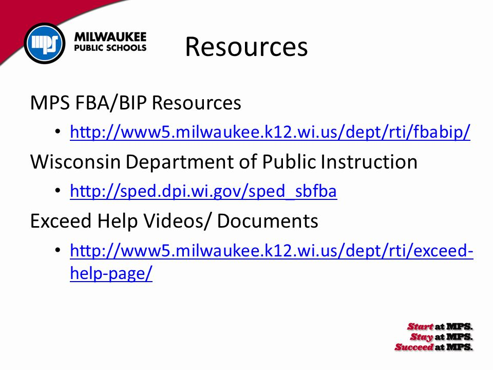 Resources MPS FBA/BIP Resources http://www5.milwaukee.k12.wi.us/dept/rti/fbabip/ Wisconsin Department of Public Instruction http://sped.dpi.wi.gov/spe
