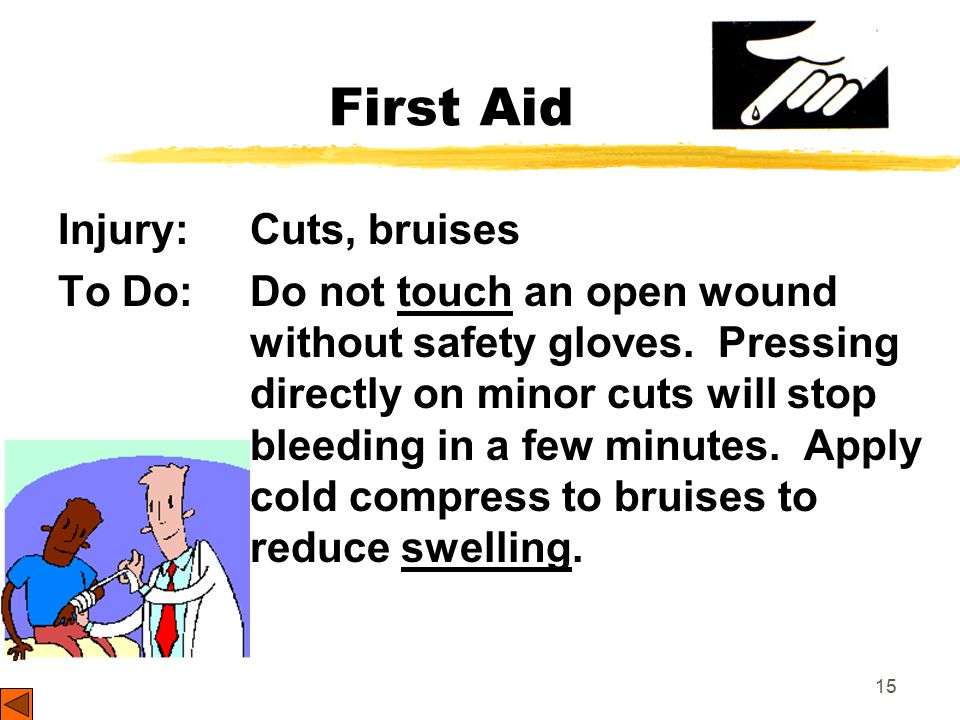 15 First Aid Injury: Cuts, bruises To Do: Do not touch an open wound without safety gloves.