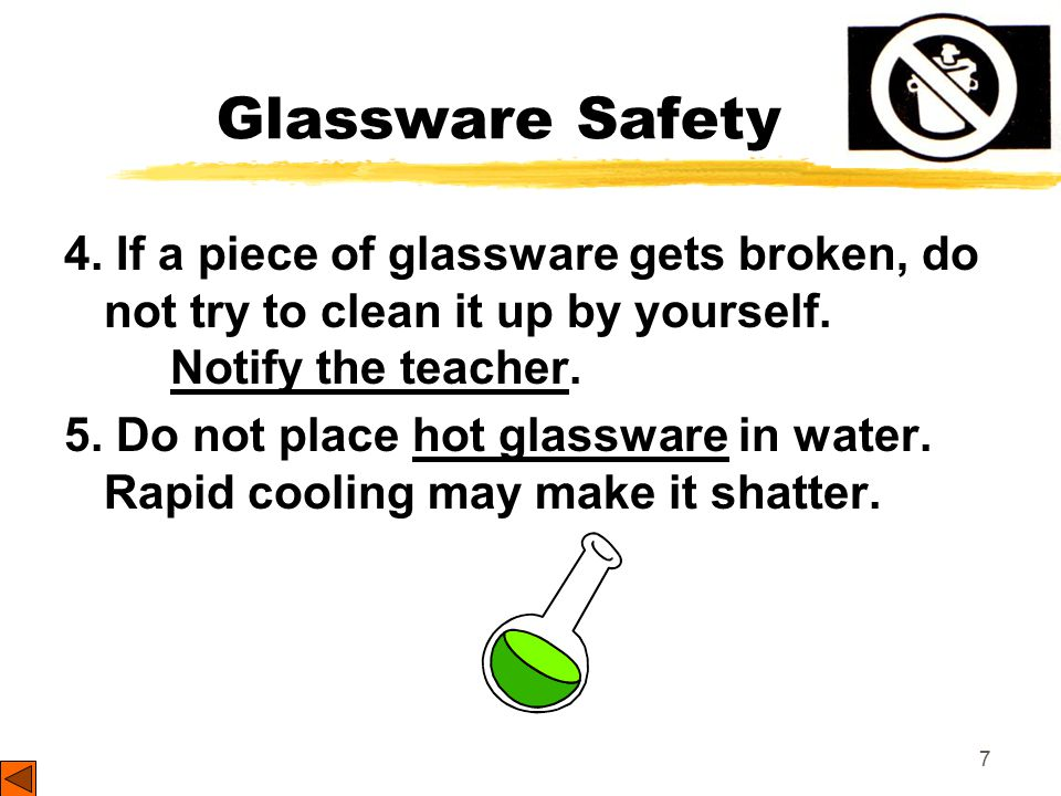 7 Glassware Safety 4. If a piece of glassware gets broken, do not try to clean it up by yourself.