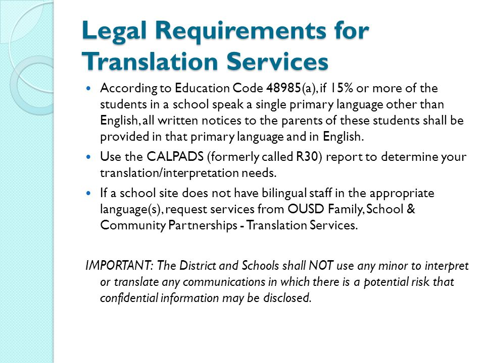 Legal Requirements for Translation Services According to Education Code 48985(a), if 15% or more of the students in a school speak a single primary language other than English, all written notices to the parents of these students shall be provided in that primary language and in English.