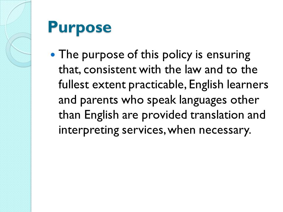 Purpose The purpose of this policy is ensuring that, consistent with the law and to the fullest extent practicable, English learners and parents who s