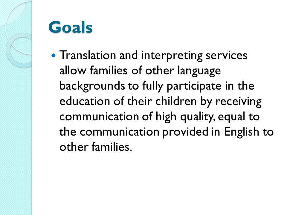 Goals Translation and interpreting services allow families of other language backgrounds to fully participate in the education of their children by receiving communication of high quality, equal to the communication provided in English to other families.