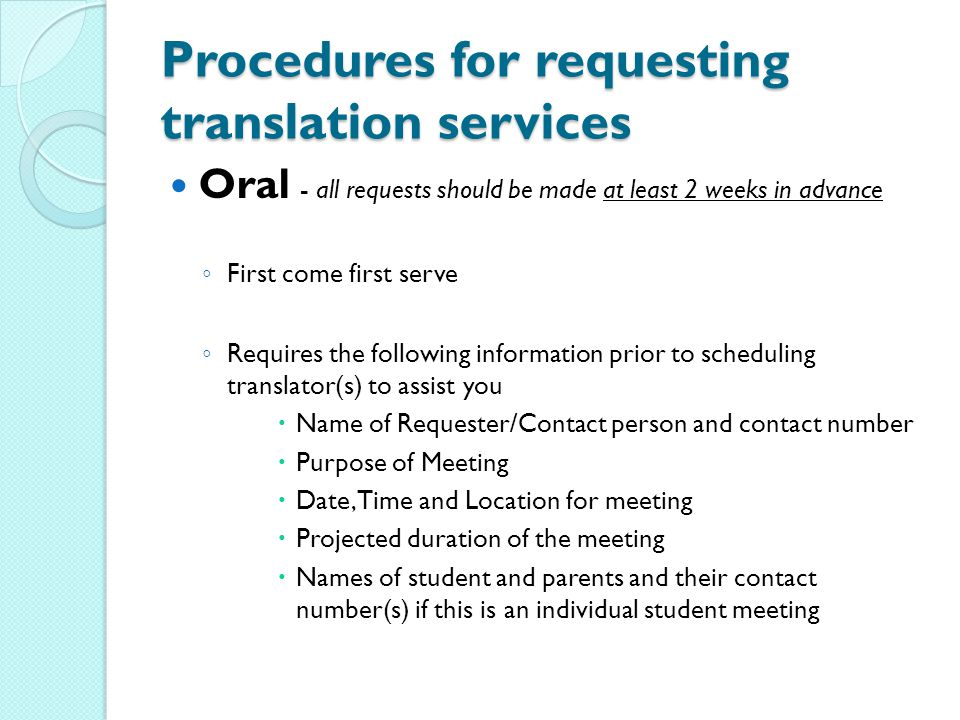 Procedures for requesting translation services Oral - all requests should be made at least 2 weeks in advance ◦ First come first serve ◦ Requires the following information prior to scheduling translator(s) to assist you  Name of Requester/Contact person and contact number  Purpose of Meeting  Date, Time and Location for meeting  Projected duration of the meeting  Names of student and parents and their contact number(s) if this is an individual student meeting