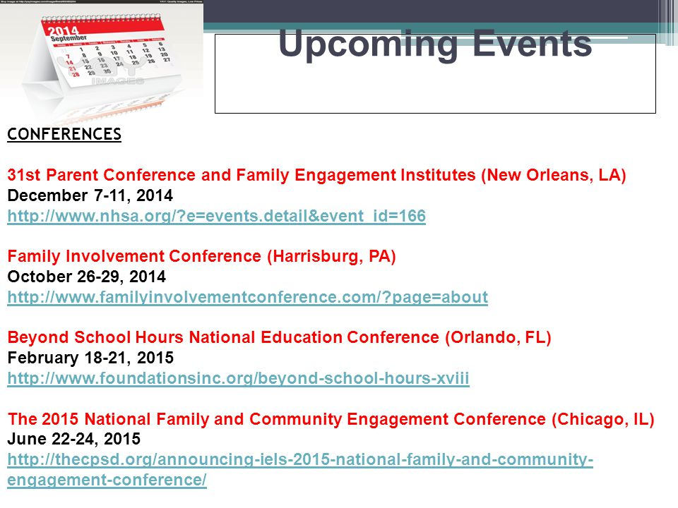 Upcoming Events CONFERENCES 31st Parent Conference and Family Engagement Institutes (New Orleans, LA) December 7-11, 2014 http://www.nhsa.org/ e=events.detail&event_id=166 Family Involvement Conference (Harrisburg, PA) October 26-29, 2014 http://www.familyinvolvementconference.com/ page=about Beyond School Hours National Education Conference (Orlando, FL) February 18-21, 2015 http://www.foundationsinc.org/beyond-school-hours-xviii The 2015 National Family and Community Engagement Conference (Chicago, IL) June 22-24, 2015 http://thecpsd.org/announcing-iels-2015-national-family-and-community- engagement-conference/