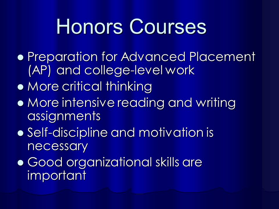 Honors Courses Preparation for Advanced Placement (AP) and college-level work Preparation for Advanced Placement (AP) and college-level work More critical thinking More critical thinking More intensive reading and writing assignments More intensive reading and writing assignments Self-discipline and motivation is necessary Self-discipline and motivation is necessary Good organizational skills are important Good organizational skills are important