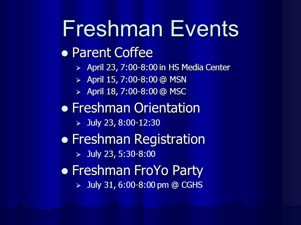 Freshman Events Parent Coffee Parent Coffee  April 23, 7:00-8:00 in HS Media Center  April 15, 7:00-8:00 @ MSN  April 18, 7:00-8:00 @ MSC Freshman Orientation Freshman Orientation  July 23, 8:00-12:30 Freshman Registration Freshman Registration  July 23, 5:30-8:00 Freshman FroYo Party Freshman FroYo Party  July 31, 6:00-8:00 pm @ CGHS