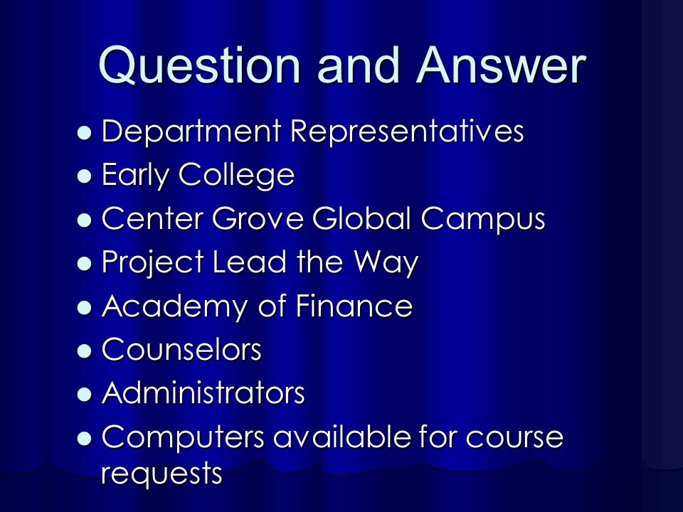Question and Answer Department Representatives Department Representatives Early College Early College Center Grove Global Campus Center Grove Global Campus Project Lead the Way Project Lead the Way Academy of Finance Academy of Finance Counselors Counselors Administrators Administrators Computers available for course requests Computers available for course requests