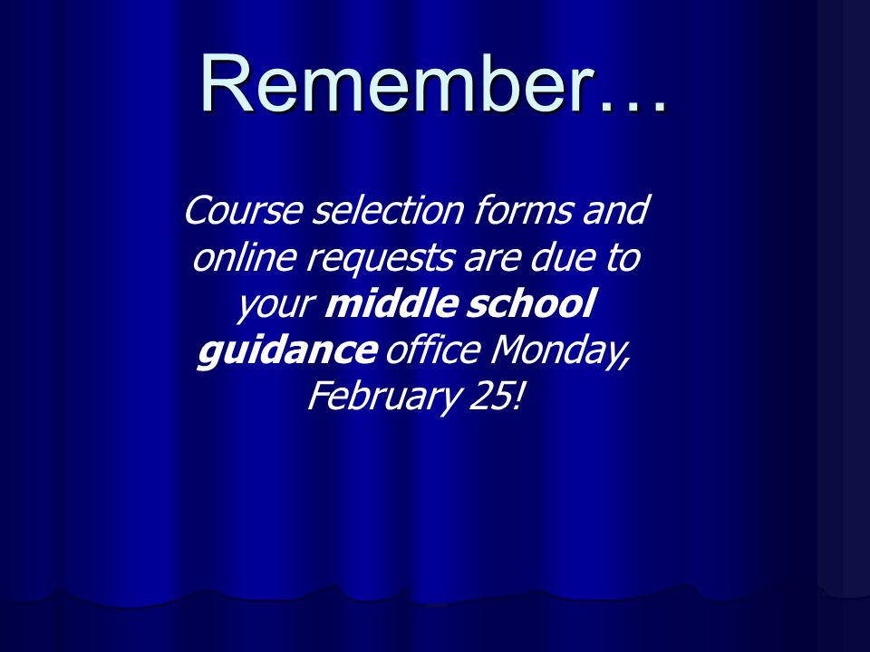 Remember… Course selection forms and online requests are due to your middle school guidance office Monday, February 25!