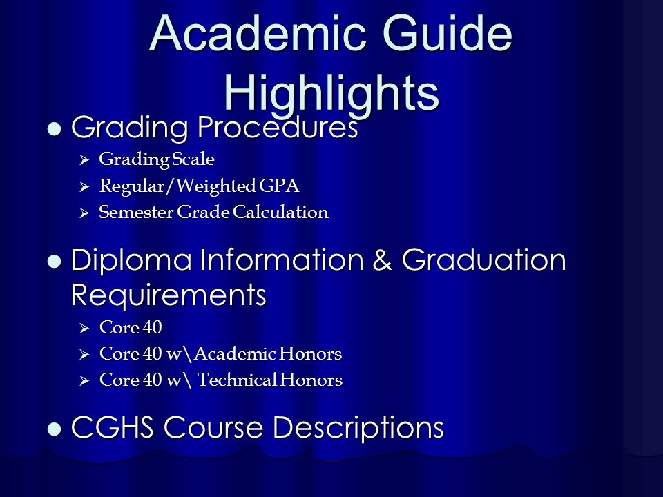 Academic Guide Highlights Grading Procedures Grading Procedures  Grading Scale  Regular/Weighted GPA  Semester Grade Calculation Diploma Information & Graduation Requirements Diploma Information & Graduation Requirements  Core 40  Core 40 w\Academic Honors  Core 40 w\ Technical Honors CGHS Course Descriptions CGHS Course Descriptions