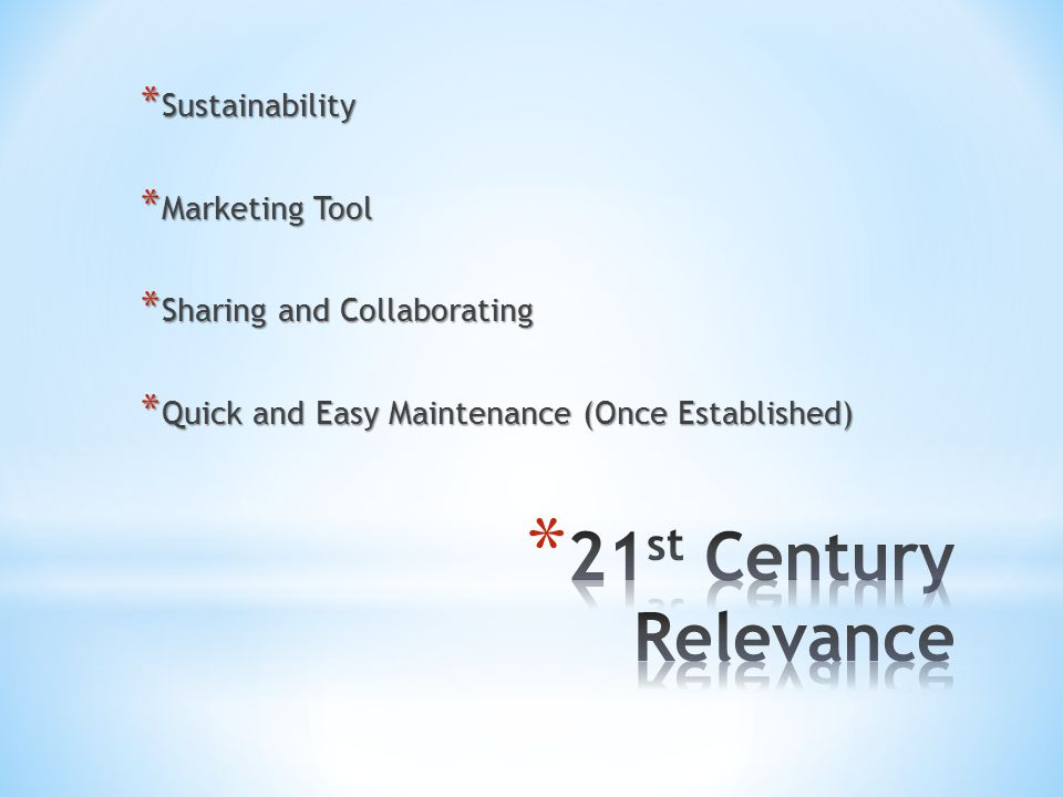 * Sustainability * Marketing Tool * Sharing and Collaborating * Quick and Easy Maintenance (Once Established)