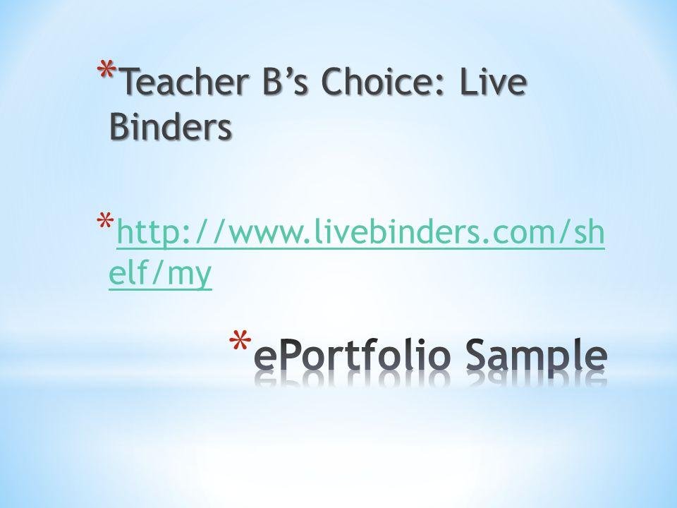 * Teacher B's Choice: Live Binders * http://www.livebinders.com/sh elf/my http://www.livebinders.com/sh elf/my