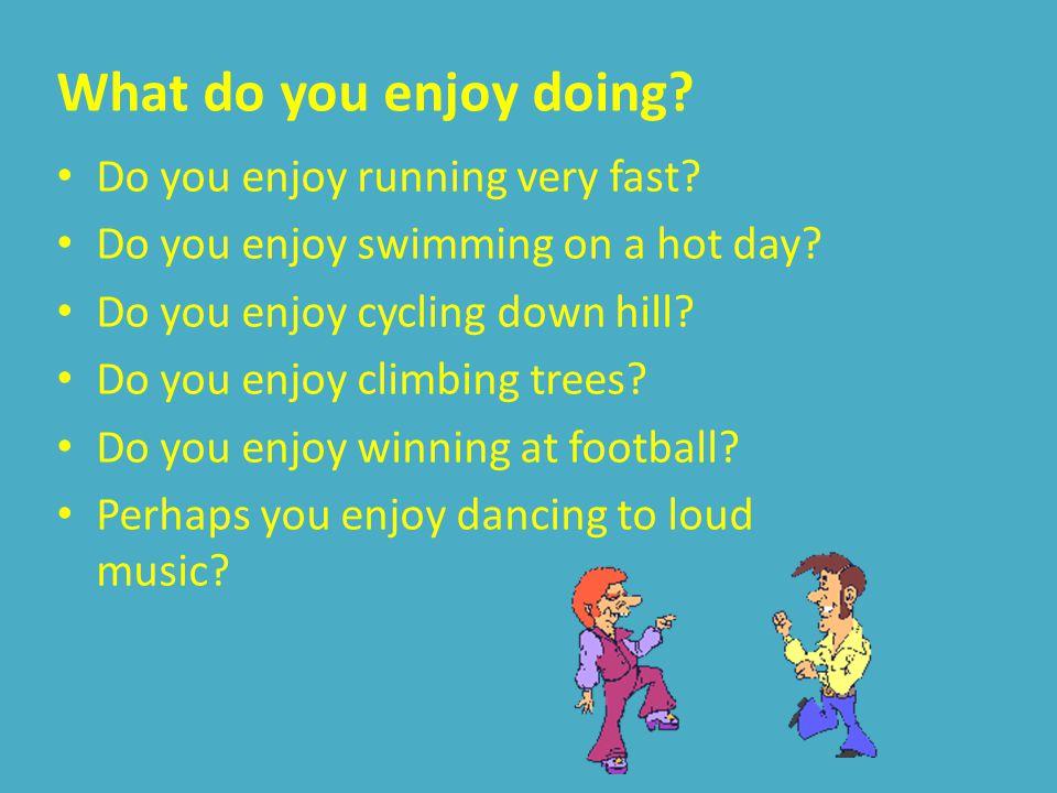 What do you enjoy doing.Do you enjoy running very fast.