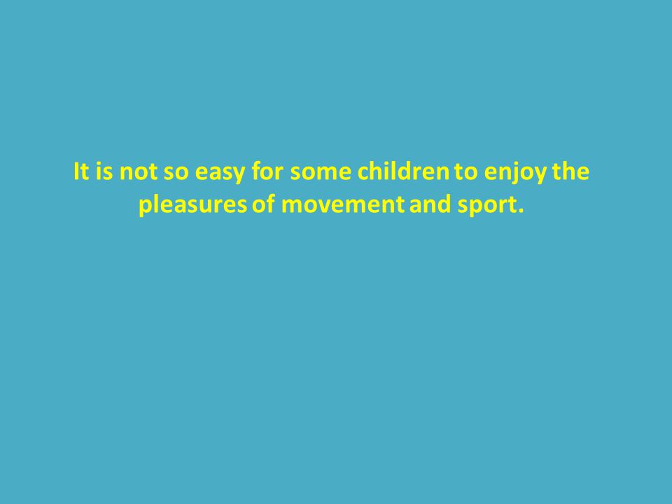 It is not so easy for some children to enjoy the pleasures of movement and sport.