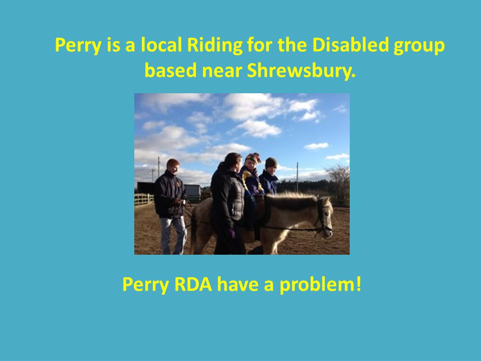 Perry is a local Riding for the Disabled group based near Shrewsbury. Perry RDA have a problem!