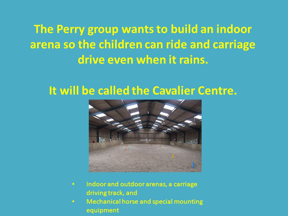 Perry RDA have an outdoor arena When it rains there is no riding Every year up to 60% of lessons are cancelled
