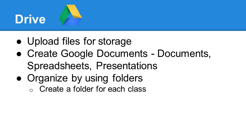 Drive ●Upload files for storage ●Create Google Documents - Documents, Spreadsheets, Presentations ●Organize by using folders o Create a folder for each class