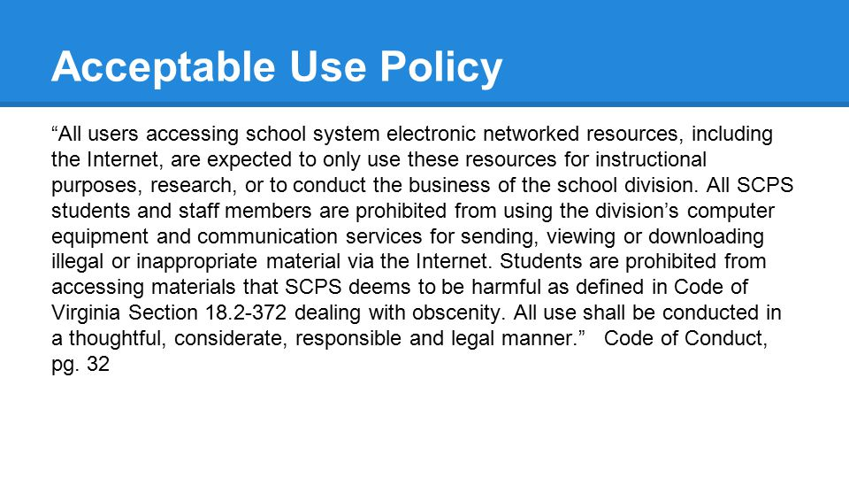 Acceptable Use Policy All users accessing school system electronic networked resources, including the Internet, are expected to only use these resources for instructional purposes, research, or to conduct the business of the school division.