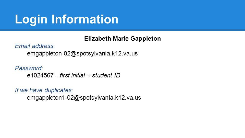 Login Information Elizabeth Marie Gappleton Email address: emgappleton-02@spotsylvania.k12.va.us Password: e1024567 - first initial + student ID If we have duplicates: emgappleton1-02@spotsylvania.k12.va.us