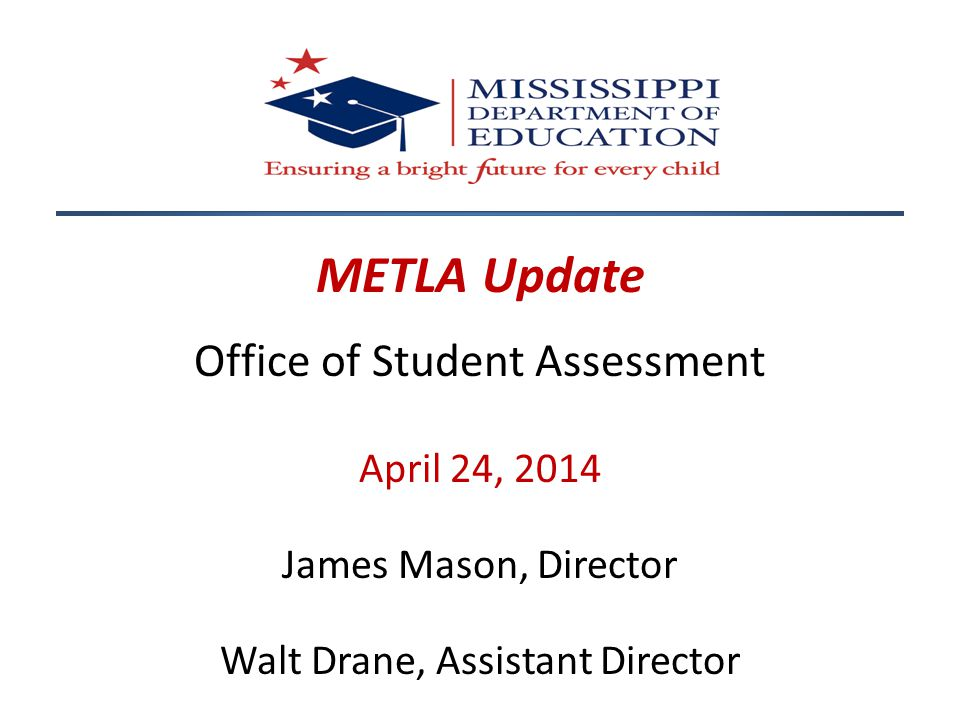 METLA Update Office of Student Assessment April 24, 2014 James Mason, Director Walt Drane, Assistant Director