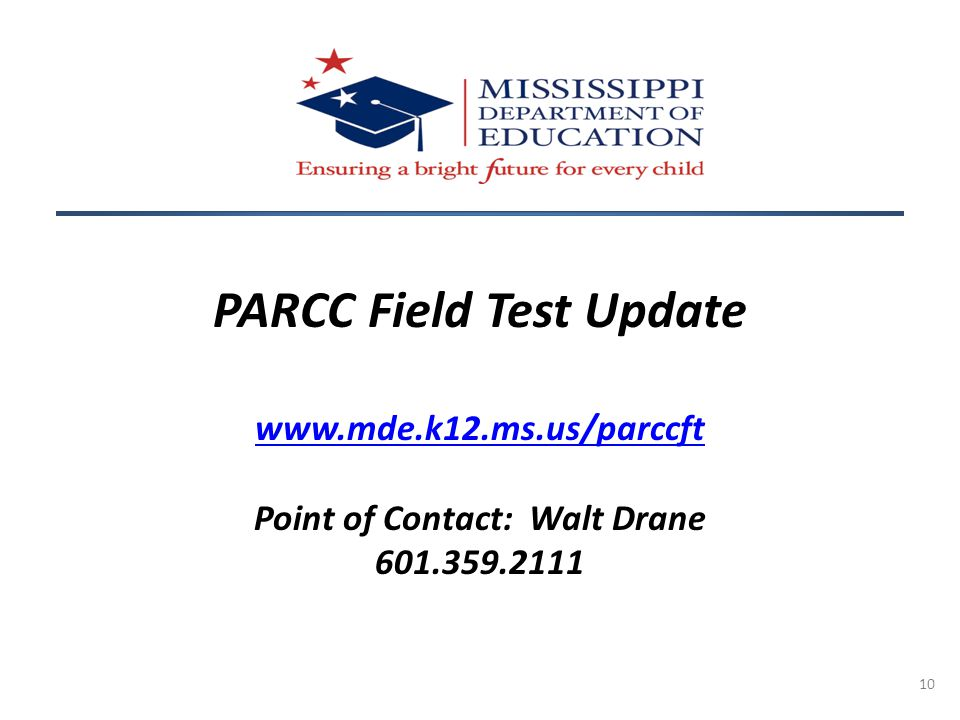 10 PARCC Field Test Update www.mde.k12.ms.us/parccft Point of Contact: Walt Drane 601.359.2111