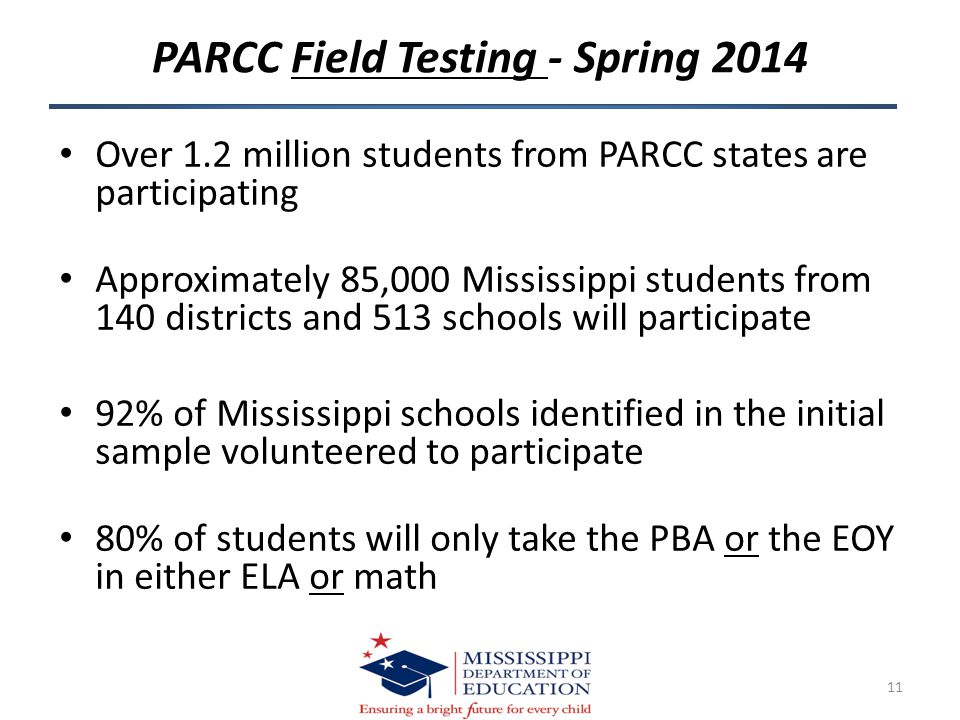 PARCC Field Testing - Spring 2014 Over 1.2 million students from PARCC states are participating Approximately 85,000 Mississippi students from 140 districts and 513 schools will participate 92% of Mississippi schools identified in the initial sample volunteered to participate 80% of students will only take the PBA or the EOY in either ELA or math 11