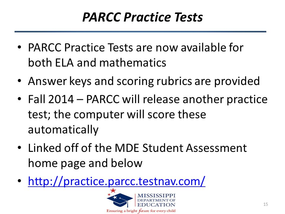 PARCC Practice Tests 15 PARCC Practice Tests are now available for both ELA and mathematics Answer keys and scoring rubrics are provided Fall 2014 – PARCC will release another practice test; the computer will score these automatically Linked off of the MDE Student Assessment home page and below http://practice.parcc.testnav.com/