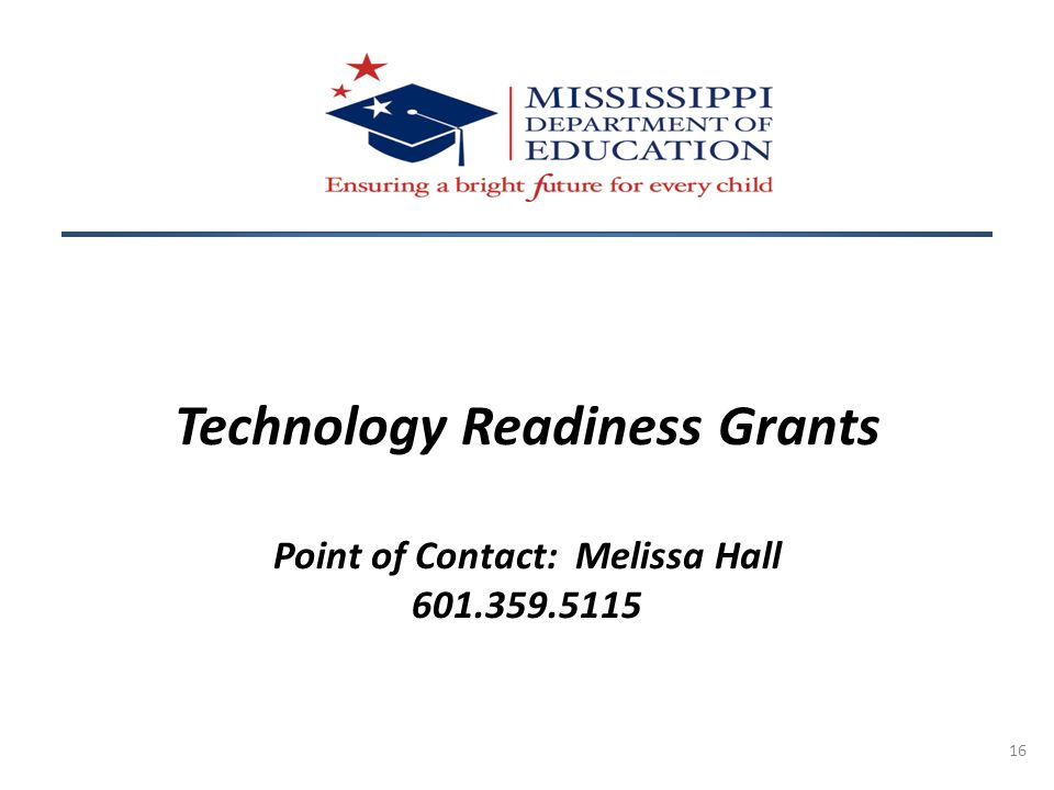 16 Technology Readiness Grants Point of Contact: Melissa Hall 601.359.5115