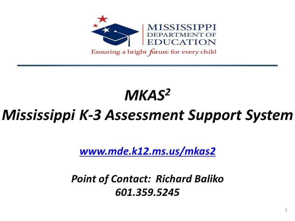 2 MKAS 2 Mississippi K-3 Assessment Support System www.mde.k12.ms.us/mkas2 Point of Contact: Richard Baliko 601.359.5245