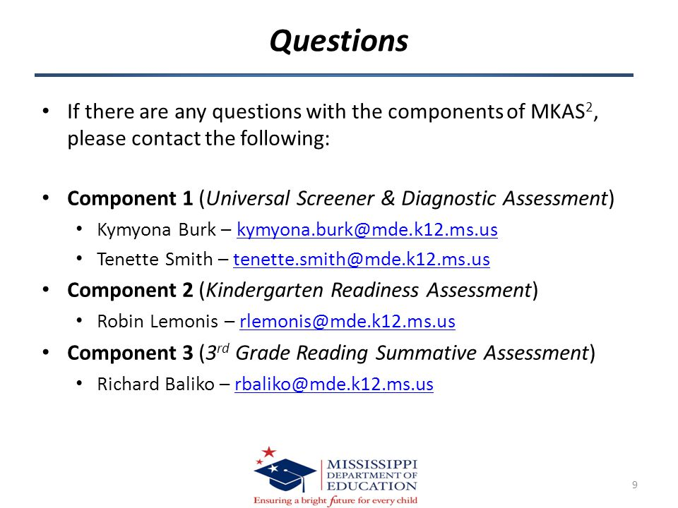 Questions If there are any questions with the components of MKAS 2, please contact the following: Component 1 (Universal Screener & Diagnostic Assessment) Kymyona Burk – kymyona.burk@mde.k12.ms.uskymyona.burk@mde.k12.ms.us Tenette Smith – tenette.smith@mde.k12.ms.ustenette.smith@mde.k12.ms.us Component 2 (Kindergarten Readiness Assessment) Robin Lemonis – rlemonis@mde.k12.ms.usrlemonis@mde.k12.ms.us Component 3 (3 rd Grade Reading Summative Assessment) Richard Baliko – rbaliko@mde.k12.ms.usrbaliko@mde.k12.ms.us 9