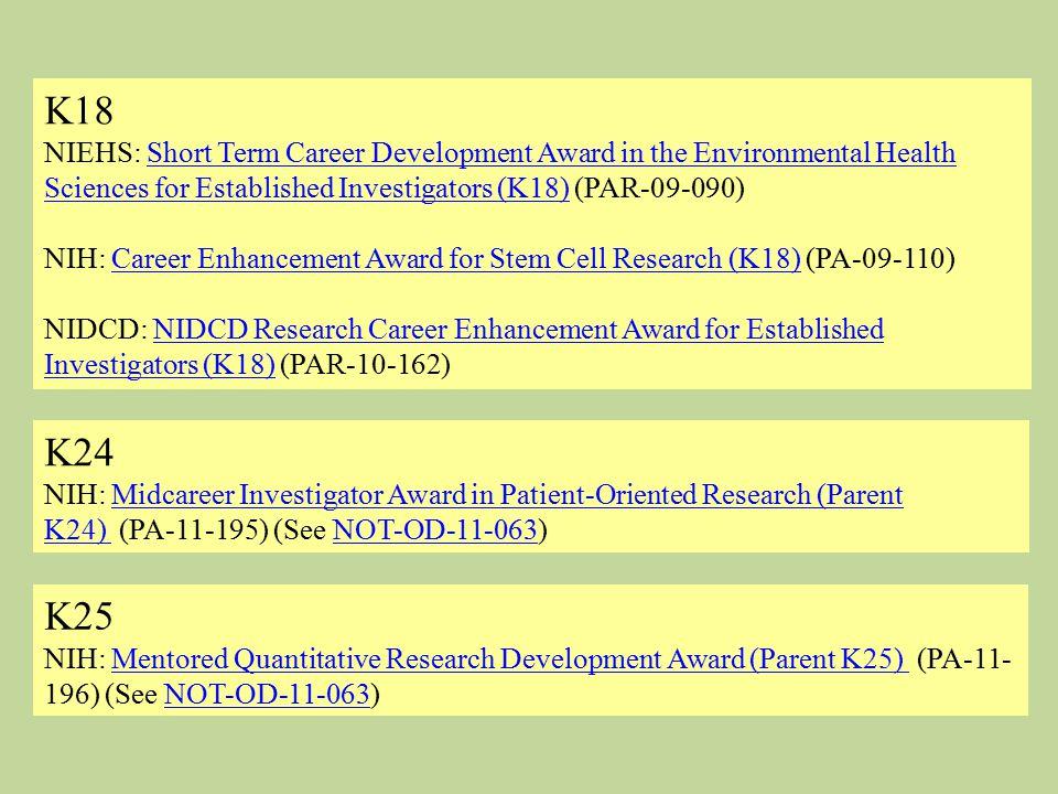 K18 NIEHS: Short Term Career Development Award in the Environmental Health Sciences for Established Investigators (K18) (PAR-09-090) NIH: Career Enhancement Award for Stem Cell Research (K18) (PA-09-110)Short Term Career Development Award in the Environmental Health Sciences for Established Investigators (K18)Career Enhancement Award for Stem Cell Research (K18) NIDCD: NIDCD Research Career Enhancement Award for Established Investigators (K18) (PAR-10-162)NIDCD Research Career Enhancement Award for Established Investigators (K18) K24 NIH: Midcareer Investigator Award in Patient-Oriented Research (Parent K24) (PA-11-195) (See NOT-OD-11-063)Midcareer Investigator Award in Patient-Oriented Research (Parent K24) NOT-OD-11-063 K25 NIH: Mentored Quantitative Research Development Award (Parent K25) (PA-11- 196) (See NOT-OD-11-063)Mentored Quantitative Research Development Award (Parent K25) NOT-OD-11-063