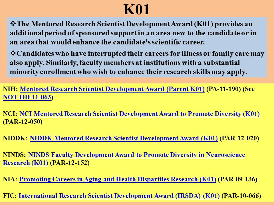  The Mentored Research Scientist Development Award (K01) provides an additional period of sponsored support in an area new to the candidate or in an area that would enhance the candidate s scientific career.