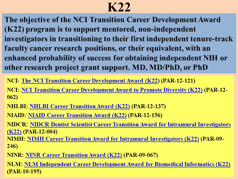 NCI: The NCI Transition Career Development Award (K22) (PAR-12-121)The NCI Transition Career Development Award (K22 NCI: NCI Transition Career Development Award to Promote Diversity (K22) (PAR-12- 062)NCI Transition Career Development Award to Promote Diversity (K22) NHLBI: NHLBI Career Transition Award (K22) (PAR-12-137)NHLBI Career Transition Award (K22) NIAID: NIAID Career Transition Award (K22) (PAR-12-156)NIAID Career Transition Award (K22) NIDCR: NIDCR Dentist Scientist Career Transition Award for Intramural Investigators (K22) (PAR-12-004)NIDCR Dentist Scientist Career Transition Award for Intramural Investigators (K22) NIMH: NIMH Career Transition Award for Intramural Investigators (K22) (PAR-09- 246)NIMH Career Transition Award for Intramural Investigators (K22) NINR: NINR Career Transition Award (K22) (PAR-09-067)NINR Career Transition Award (K22) NLM: NLM Independent Career Development Award for Biomedical Informatics (K22) (PAR-10-195)NLM Independent Career Development Award for Biomedical Informatics (K22) K22 The objective of the NCI Transition Career Development Award (K22) program is to support mentored, non-independent investigators in transitioning to their first independent tenure-track faculty cancer research positions, or their equivalent, with an enhanced probability of success for obtaining independent NIH or other research project grant support.