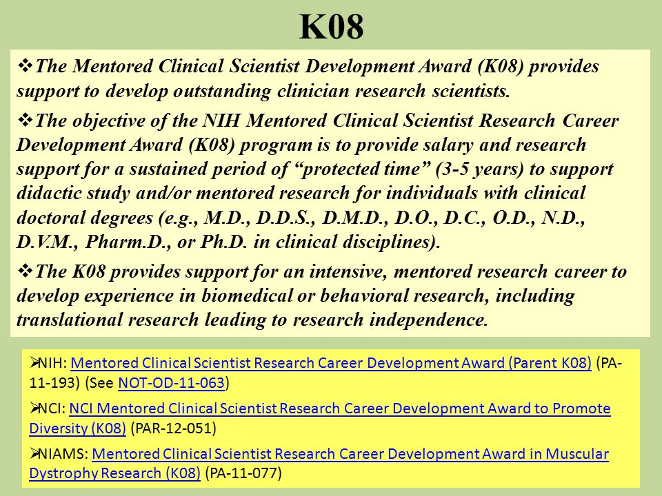  The Mentored Clinical Scientist Development Award (K08) provides support to develop outstanding clinician research scientists.