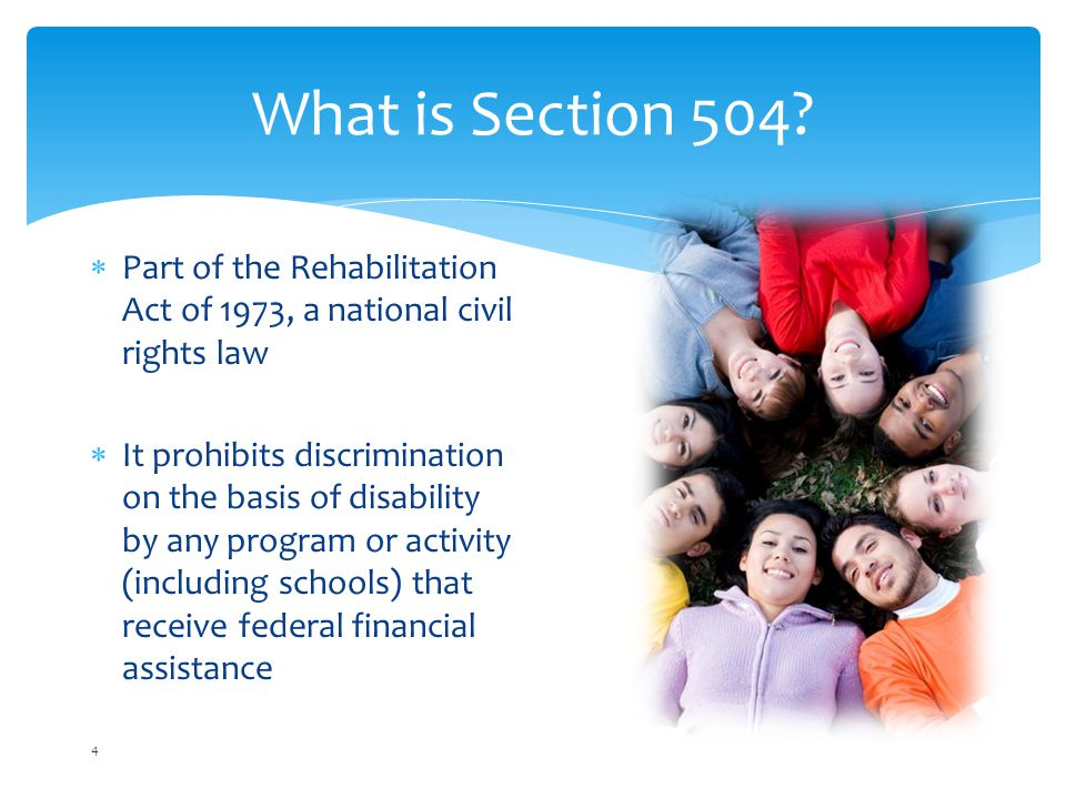 No otherwise qualified individual with a disability in the United States shall, solely by reason of her or his disability,  be excluded from the participation in,  be denied the benefits of, or  be subjected to discrimination under any program or activity receiving Federal financial assistance. What Section 504 Says 5