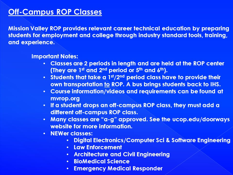 Off-Campus ROP Classes Mission Valley ROP provides relevant career technical education by preparing students for employment and college through indust