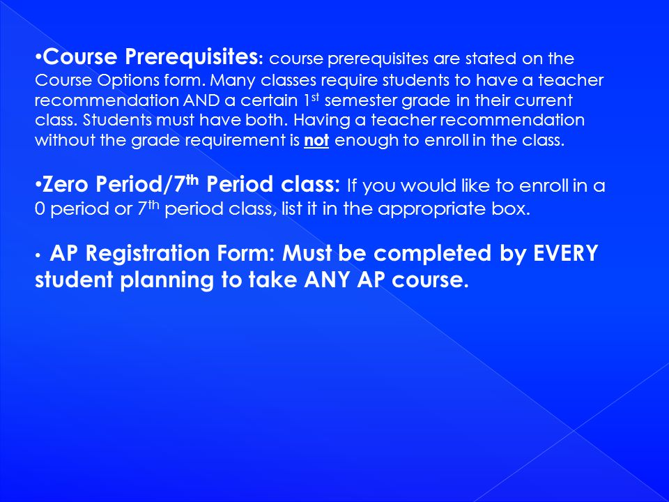 Course Prerequisites : course prerequisites are stated on the Course Options form. Many classes require students to have a teacher recommendation AND