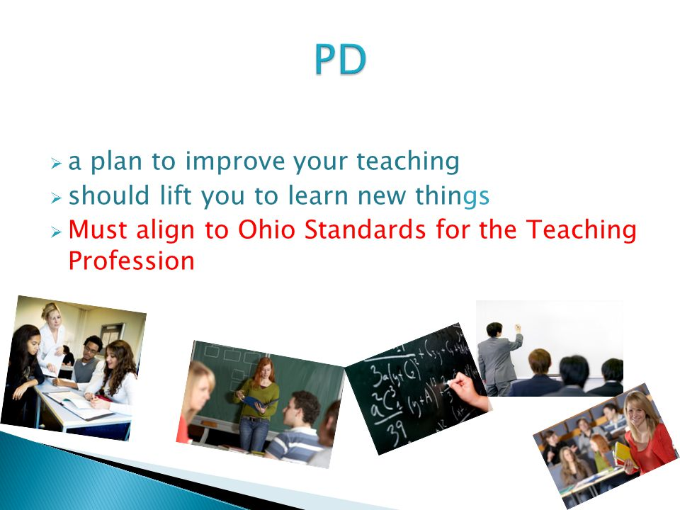 do to make yourself a better her.  a plan to improve your teaching  should lift you to learn new things  Must align to Ohio Standards for the Teaching Profession