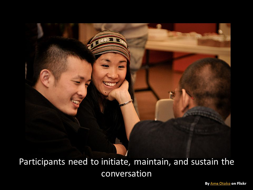 Participants need to initiate, maintain, and sustain the conversation By Ame Otoko on FlickrAme Otoko