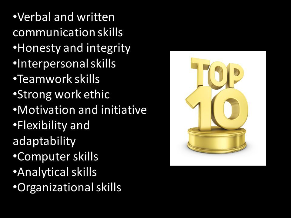 Verbal and written communication skills Honesty and integrity Interpersonal skills Teamwork skills Strong work ethic Motivation and initiative Flexibility and adaptability Computer skills Analytical skills Organizational skills