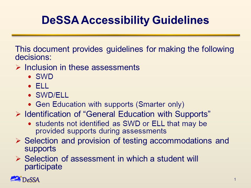 DeSSA Accessibility Guidelines This document provides guidelines for making the following decisions:  Inclusion in these assessments SWD ELL SWD/ELL