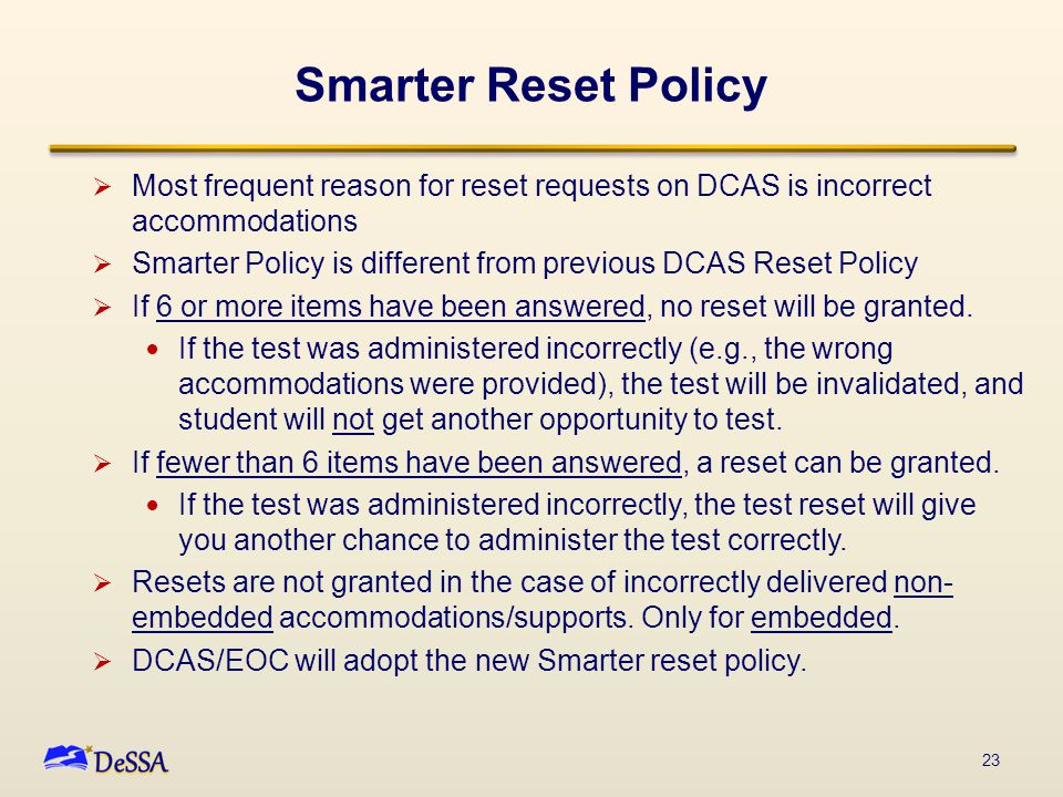 Smarter Reset Policy  Most frequent reason for reset requests on DCAS is incorrect accommodations  Smarter Policy is different from previous DCAS Re
