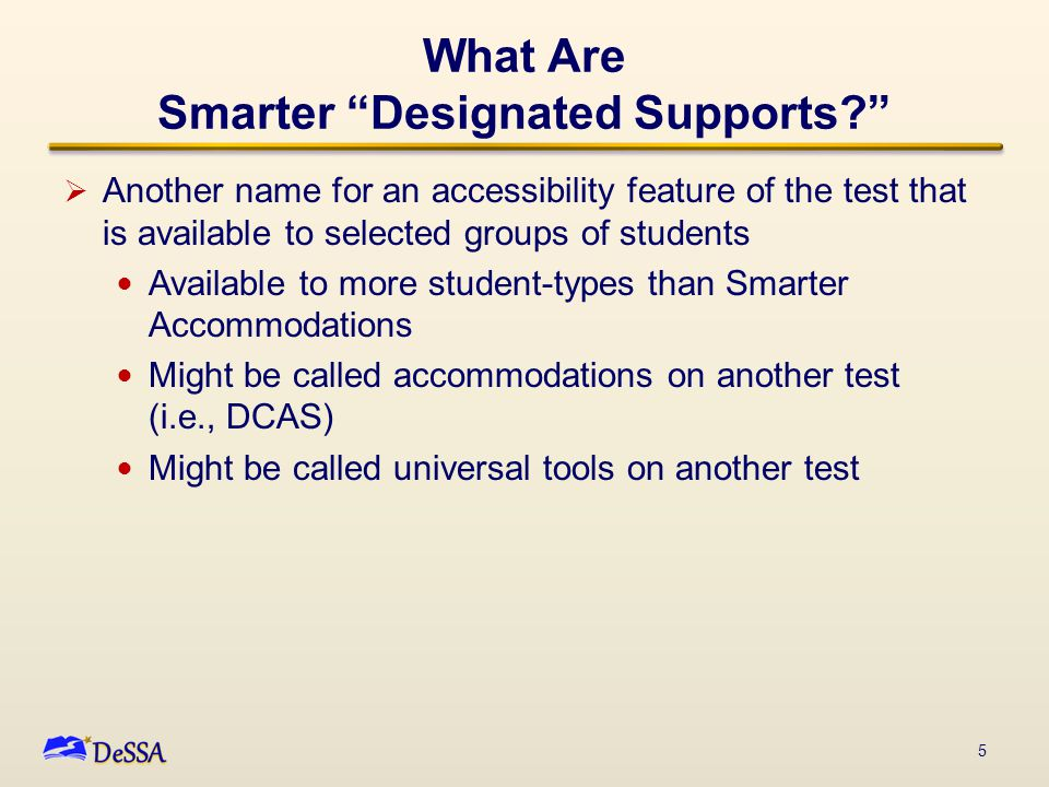 "What Are Smarter ""Designated Supports?""  Another name for an accessibility feature of the test that is available to selected groups of students Avail"