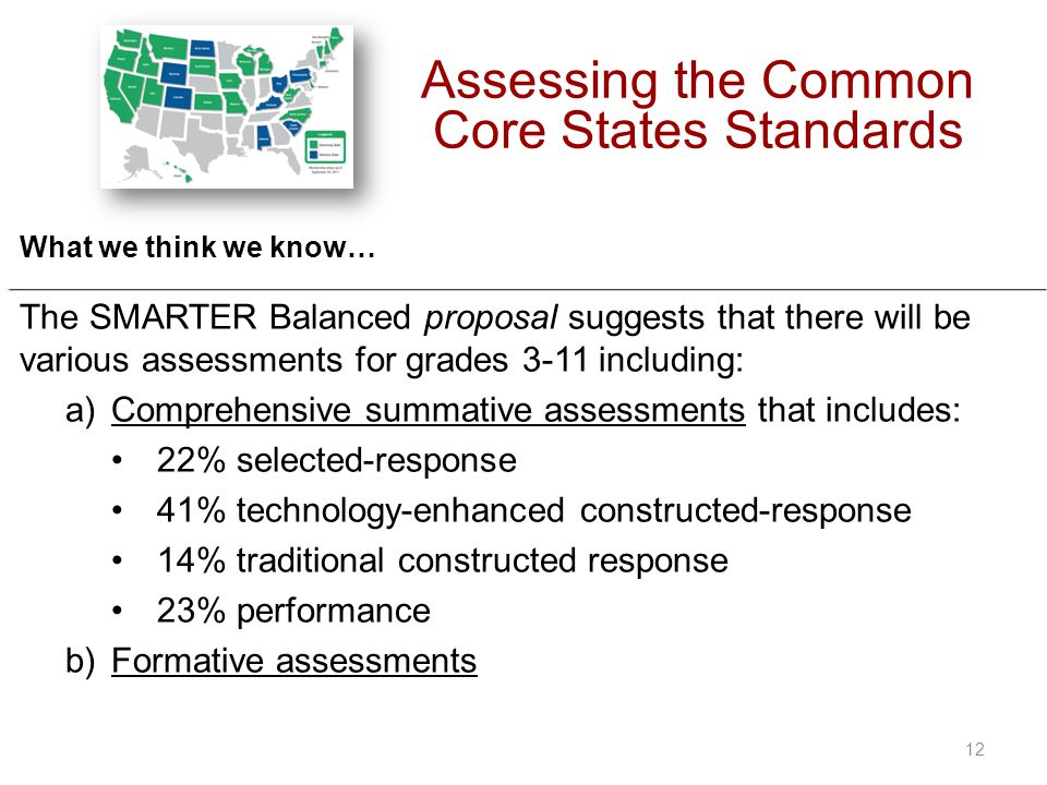 What we think we know… The SMARTER Balanced proposal suggests that there will be various assessments for grades 3-11 including: a)Comprehensive summative assessments that includes: 22% selected-response 41% technology-enhanced constructed-response 14% traditional constructed response 23% performance b)Formative assessments Assessing the Common Core States Standards 12