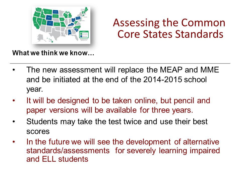 Assessing the Common Core States Standards What we think we know… The new assessment will replace the MEAP and MME and be initiated at the end of the 2014-2015 school year.