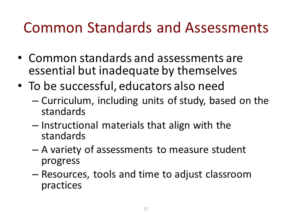 17 Common Standards and Assessments Common standards and assessments are essential but inadequate by themselves To be successful, educators also need