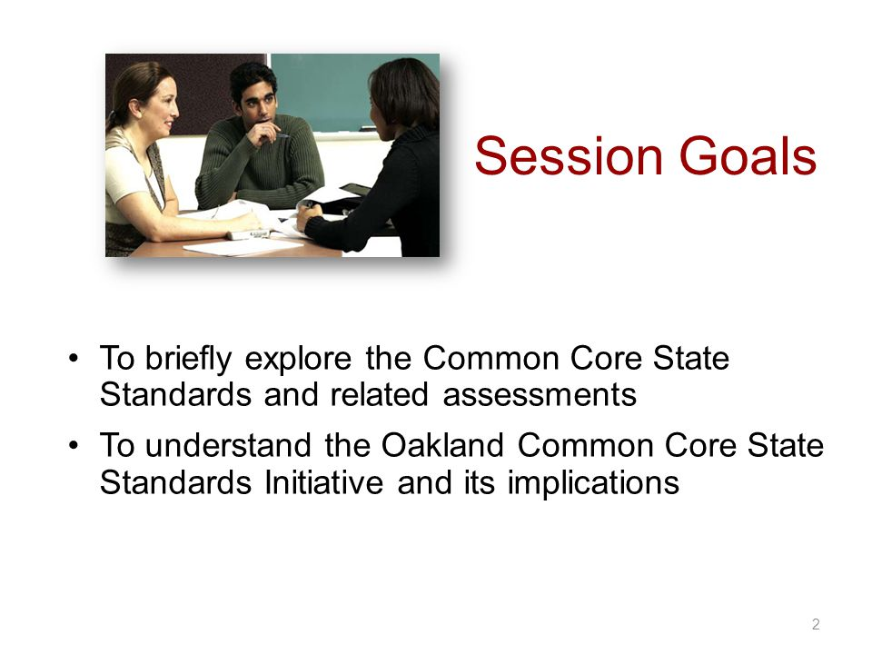 Session Goals 2 To briefly explore the Common Core State Standards and related assessments To understand the Oakland Common Core State Standards Initiative and its implications