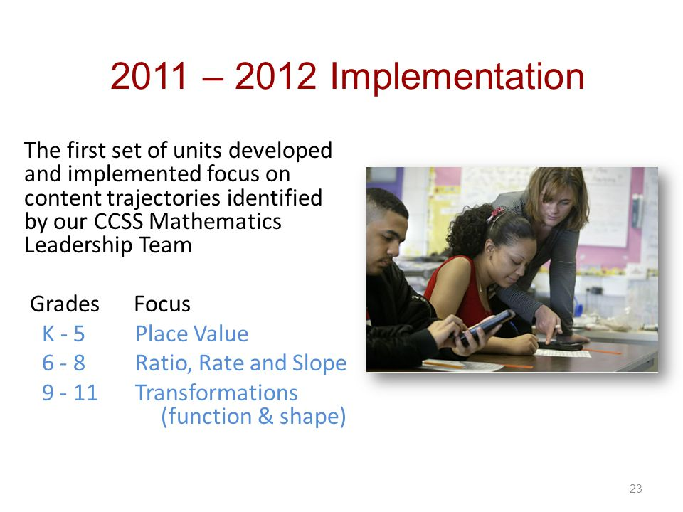 23 2011 – 2012 Implementation The first set of units developed and implemented focus on content trajectories identified by our CCSS Mathematics Leader