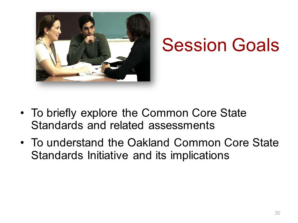 Session Goals 30 To briefly explore the Common Core State Standards and related assessments To understand the Oakland Common Core State Standards Init
