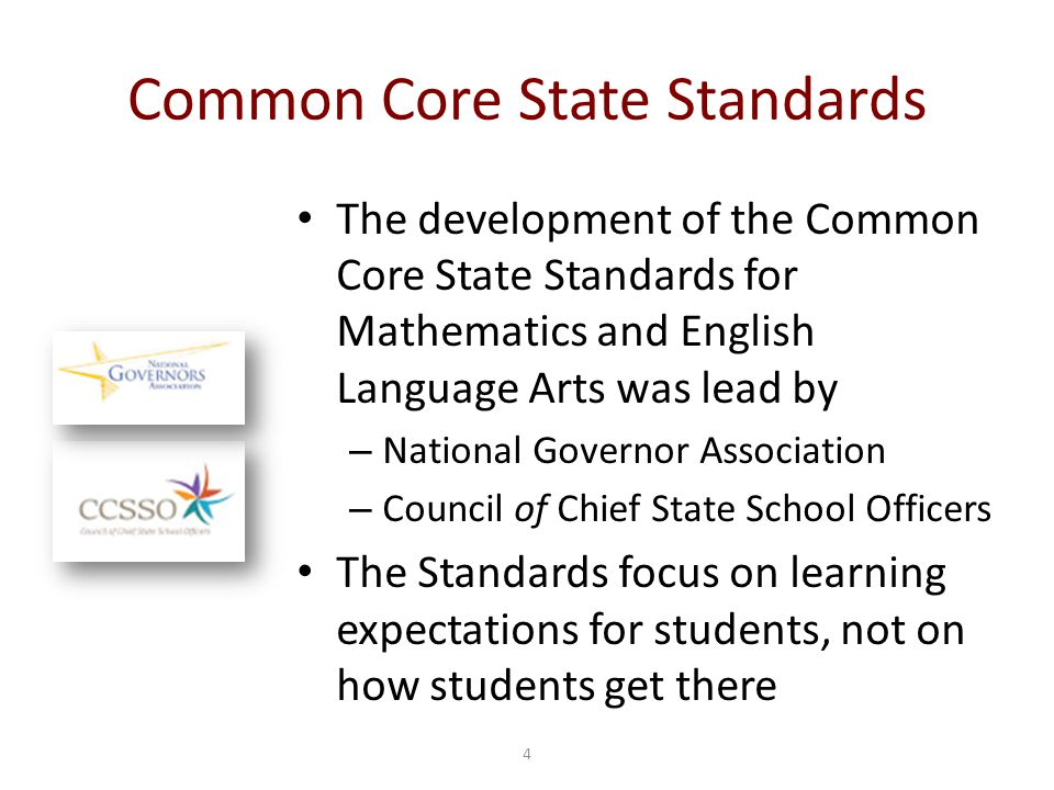 4 Common Core State Standards The development of the Common Core State Standards for Mathematics and English Language Arts was lead by – National Governor Association – Council of Chief State School Officers The Standards focus on learning expectations for students, not on how students get there